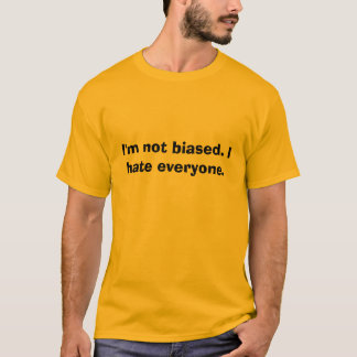 I'm not biased. I hate everyone. T-Shirt