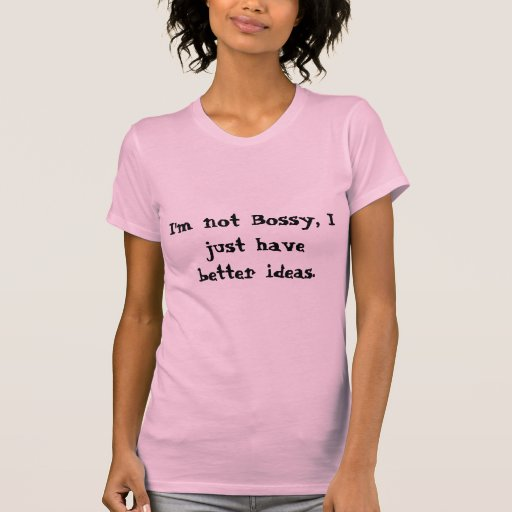 I'm not Bossy, I just have better ideas. Tshirt
