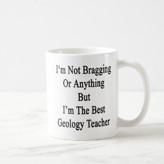 I'm Not Bragging Or Anything But I'm The Best Geol Coffee Mug