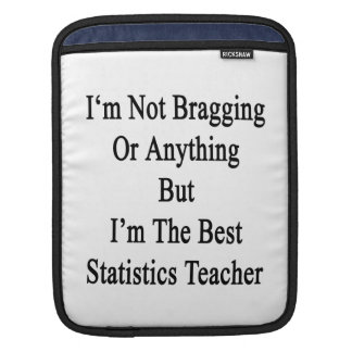 I'm Not Bragging Or Anything But I'm The Best Stat iPad Sleeve