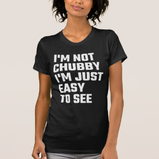 I'm Not Chubby I'm Just Easy To  See Tshirt