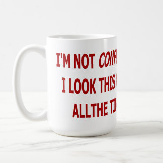 I'M NOT CONFUSED. I LOOK THIS WAY ALL THE TIME COFFEE MUG