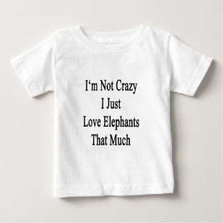 I'm Not Crazy I Just Love Elephants That Much Baby T-Shirt