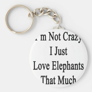 I'm Not Crazy I Just Love Elephants That Much Keychain
