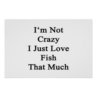 I'm Not Crazy I Just Love Fish That Much Poster