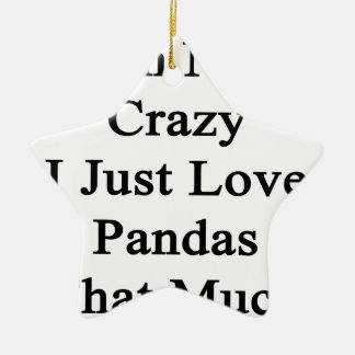 I'm Not Crazy I Just Love Pandas That Much Ceramic Ornament