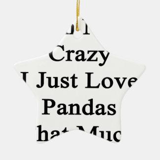 I'm Not Crazy I Just Love Pandas That Much Ceramic Ornament