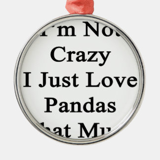 I'm Not Crazy I Just Love Pandas That Much Metal Ornament