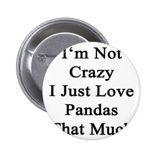 I'm Not Crazy I Just Love Pandas That Much Pinback Button