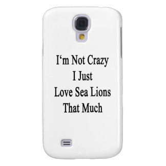 I'm Not Crazy I Just Love Sea Lions That Much Samsung Galaxy S4 Cover