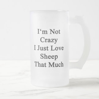 I'm Not Crazy I Just Love Sheep That Much Frosted Glass Beer Mug