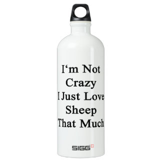 I'm Not Crazy I Just Love Sheep That Much Water Bottle