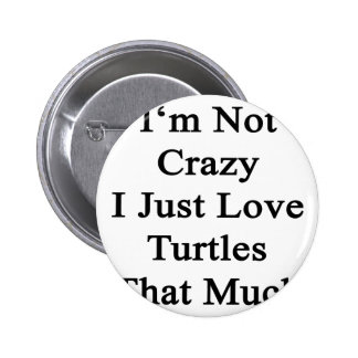 I'm Not Crazy I Just Love Turtles That Much Button