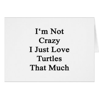 I'm Not Crazy I Just Love Turtles That Much Card