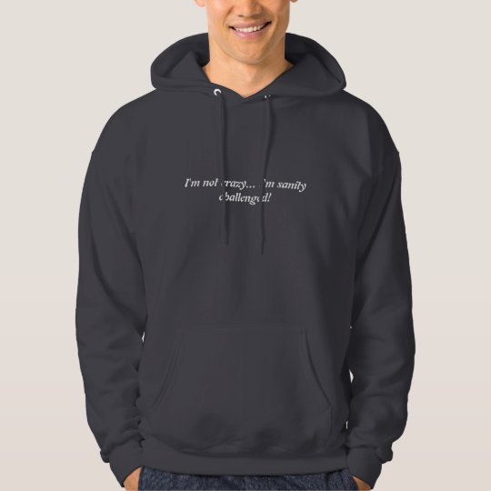 I'm not crazy... I'm sanity challenged! Hoodie