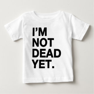 I'm Not Dead Yet Baby T-Shirt