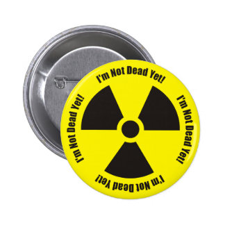 I'm Not Dead Yet!  Radiation Humor Button