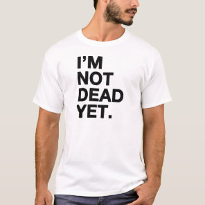 I'm Not Dead Yet T-Shirt
