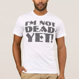 I'm Not Dead Yet T-shirts & Shirts