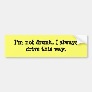 I'm not drunk, I always drive this way. Car Bumper Sticker