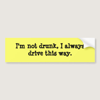 I'm not drunk, I always drive this way. Bumper Sticker