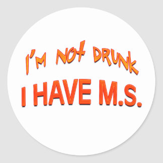I'm not drunk - I have MS Classic Round Sticker