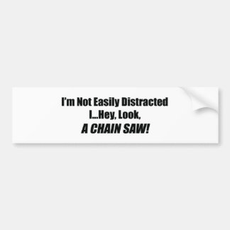 I'm Not Easily Distracted I Hey Look A Chain Saw Bumper Sticker