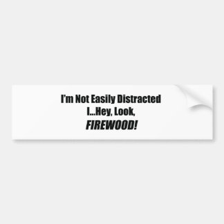 I'm Not Easily Distracted I Hey Look Firewood Car Bumper Sticker