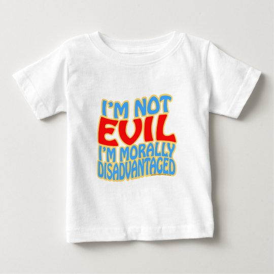 I'm Not Evil, I'm Morally Disadvantaged Baby T-Shirt
