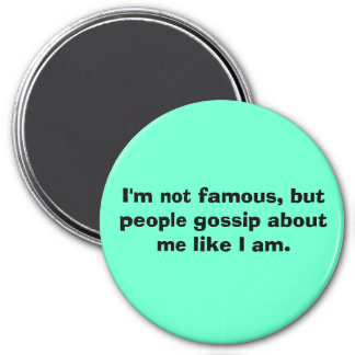 I'm not famous, but people gossip about me like... 3 inch round magnet