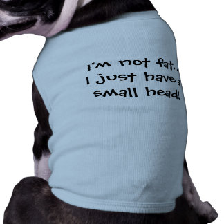 """I'm not fat, I just have a small head!"" Dog Shirt"