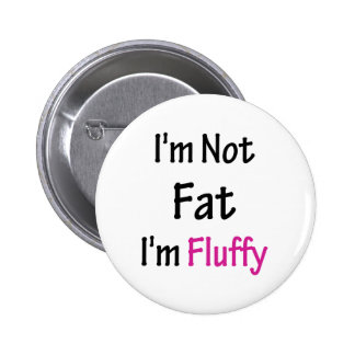 I'm Not Fat I'm Fluffy Pinback Button