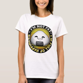 I'm NOT FAT. i'm FULL of HAPPINESS. T-Shirt