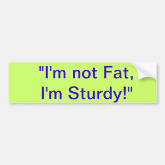 I'm Not Fat, I'm Sturdy Bumper Sticker