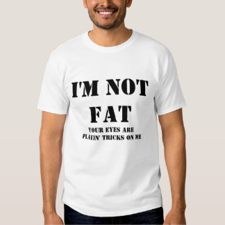 I'M NOT FAT, YOUR EYES ARE PLAYIN' TRICKS ON ME TEE SHIRT