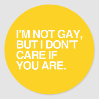 I'M NOT GAY BUT I DON'T CARE IF YOU ARE CLASSIC ROUND STICKER
