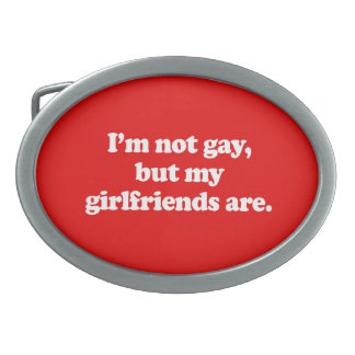 I'M NOT GAY, BUT MY GIRLFRIENDS ARE BELT BUCKLE