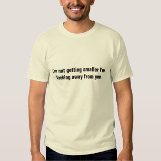 I'm not getting smaller I'm backing away from you. T-shirt