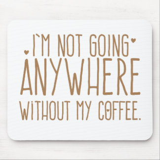 I'm not going anywhere without my COFFEE Mouse Pad