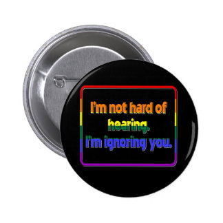 I'm Not Hard of Hearing, I'm Ignoring You Button