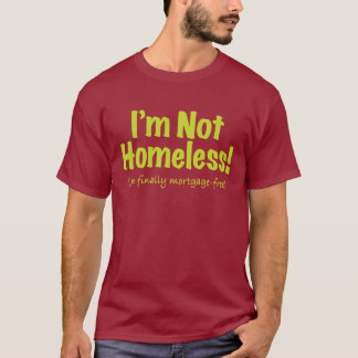 I'm not Homeless! – Mortgage-Free T-Shirt