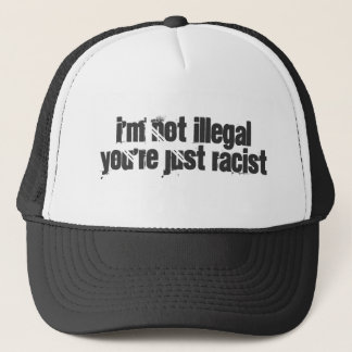 I'm not illegal you're just racist trucker hat