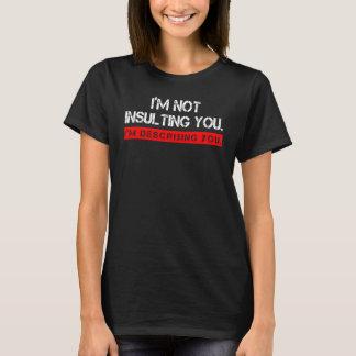 I'M NOT INSULTING YOU. I'M DESCRIBING YOU T-Shirt