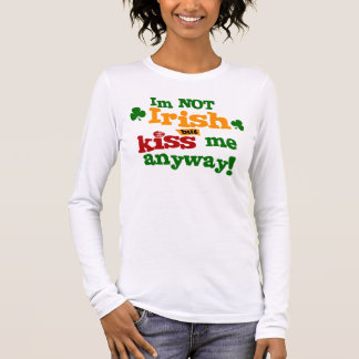 Im Not Irish But Kiss Me Anyway Long Sleeve T-Shirt