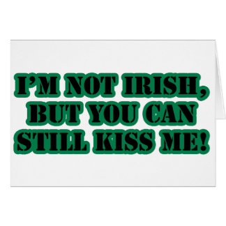 I'm Not Irish, But You Can Kiss me Card