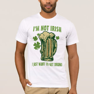 I'm Not Irish I Just Want To Get Drunk! T-Shirt