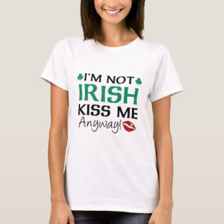 I'm Not Irish Kiss Me Anyway! T-Shirt