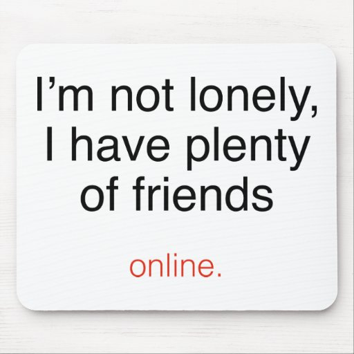 I'm Not Lonely, I Have Plenty Of Friends ...  Onli Mousepads