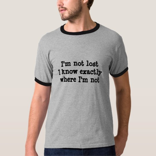 I'm not lost I know exactly where I'm not T-Shirt