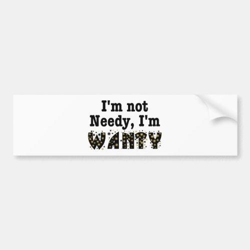 Im Not Needy Im Wanty Bumper Sticker